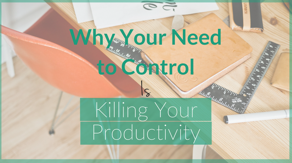 Why Your Need to Control is Killing Your Productivity
